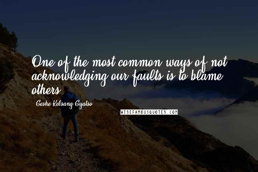 Geshe Kelsang Gyatso quotes: One of the most common ways of not acknowledging our faults is to blame others.