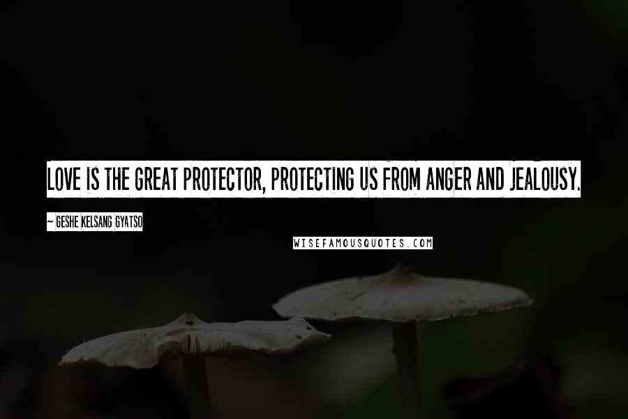 Geshe Kelsang Gyatso quotes: Love is the great protector, protecting us from anger and jealousy.