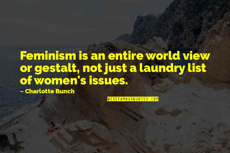 Gestalt Quotes By Charlotte Bunch: Feminism is an entire world view or gestalt,