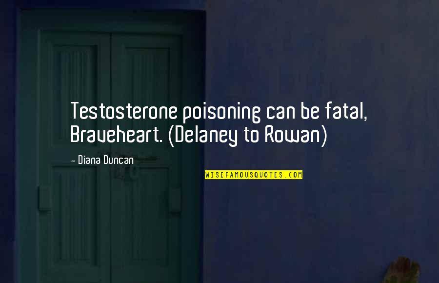 Gestalt Quotes By Diana Duncan: Testosterone poisoning can be fatal, Braveheart. (Delaney to