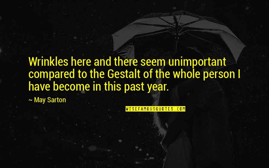 Gestalt Quotes By May Sarton: Wrinkles here and there seem unimportant compared to
