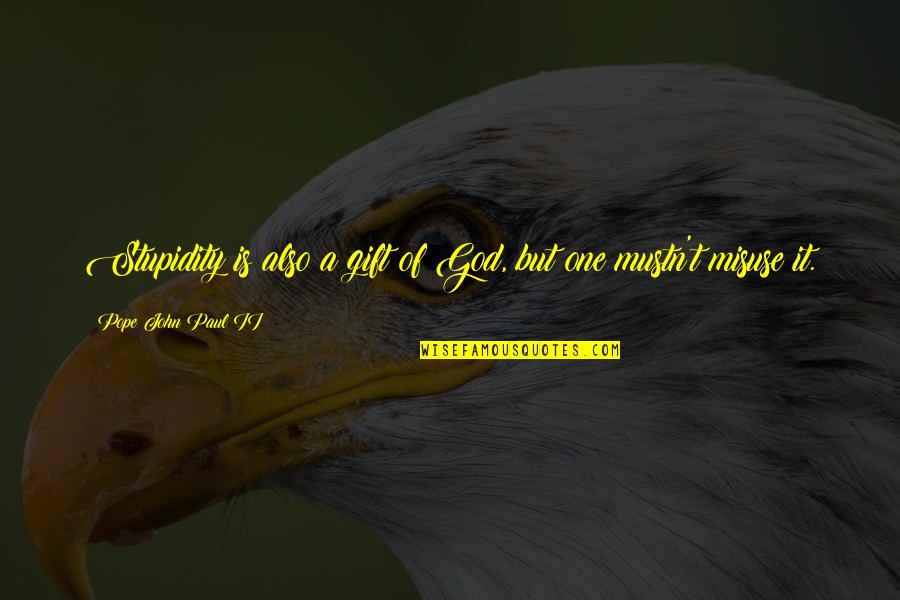 Gestalt Quotes By Pope John Paul II: Stupidity is also a gift of God, but