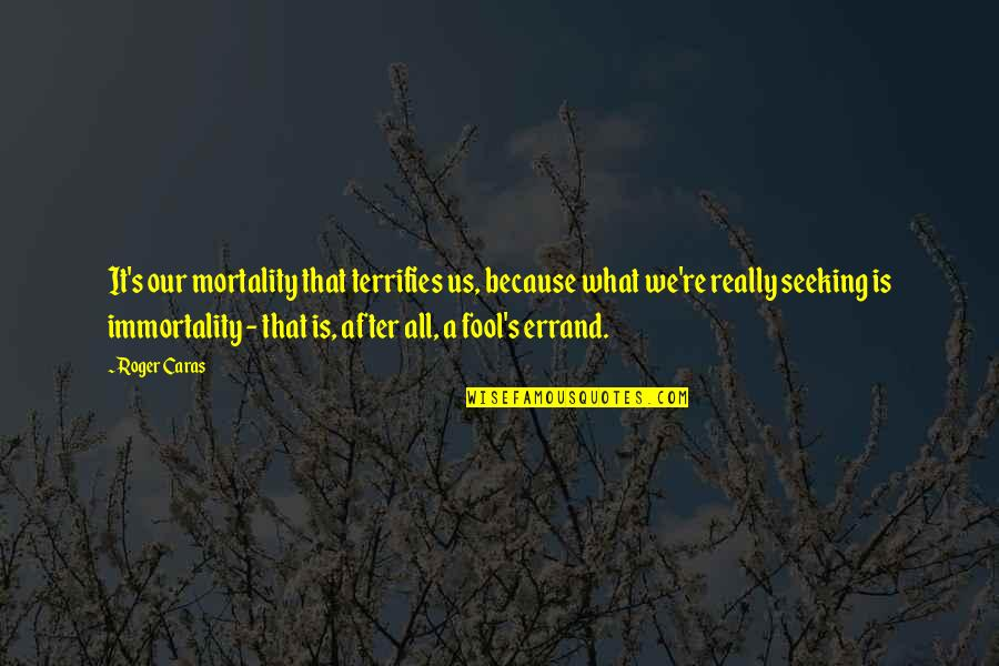 Get A Clue Memorable Quotes By Roger Caras: It's our mortality that terrifies us, because what