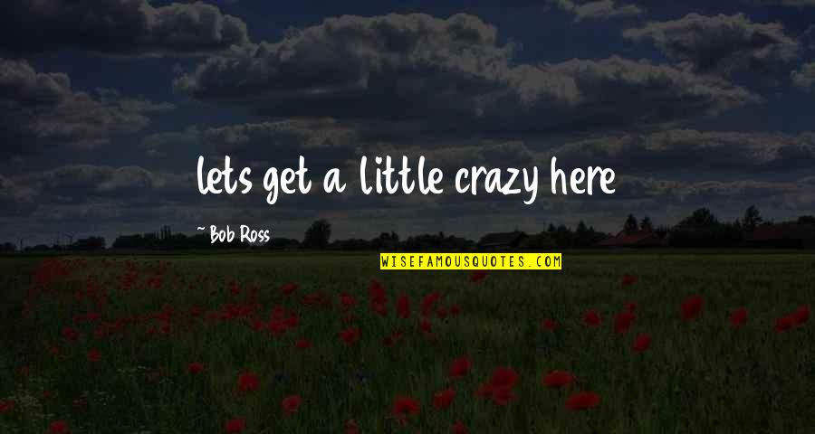 Get A Little Crazy Quotes By Bob Ross: lets get a little crazy here