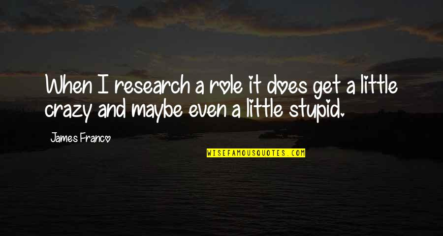Get A Little Crazy Quotes By James Franco: When I research a role it does get