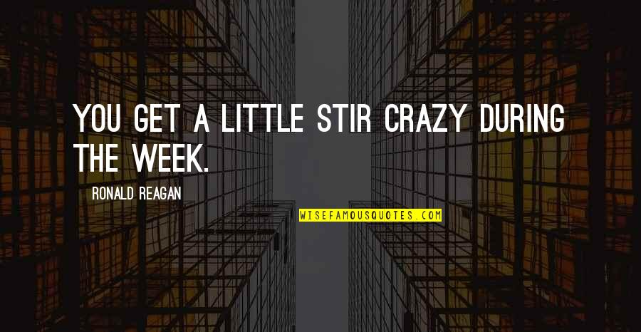 Get A Little Crazy Quotes By Ronald Reagan: You get a little stir crazy during the