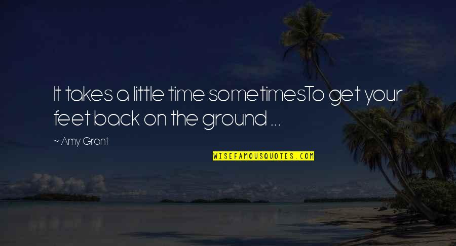 Get Back Up On Your Feet Quotes By Amy Grant: It takes a little time sometimesTo get your