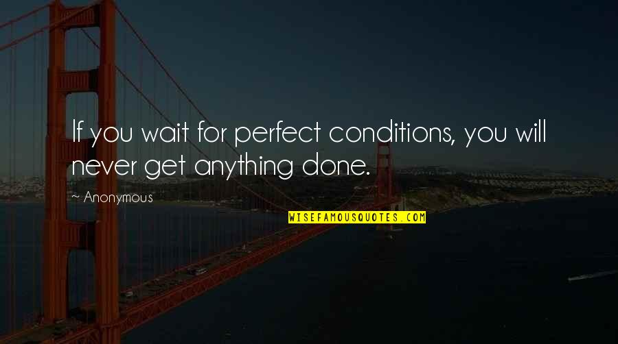 Get It Over And Done With Quotes By Anonymous: If you wait for perfect conditions, you will