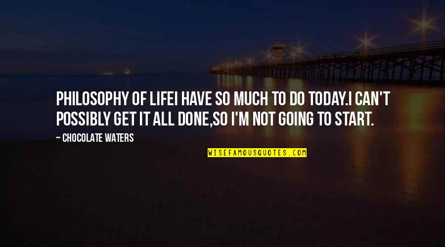 Get It Over And Done With Quotes By Chocolate Waters: PHILOSOPHY OF LIFEI have so much to do