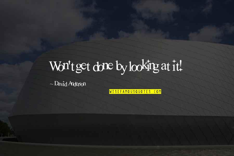 Get It Over And Done With Quotes By David Anderson: Won't get done by looking at it!