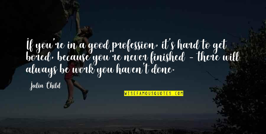 Get It Over And Done With Quotes By Julia Child: If you're in a good profession, it's hard