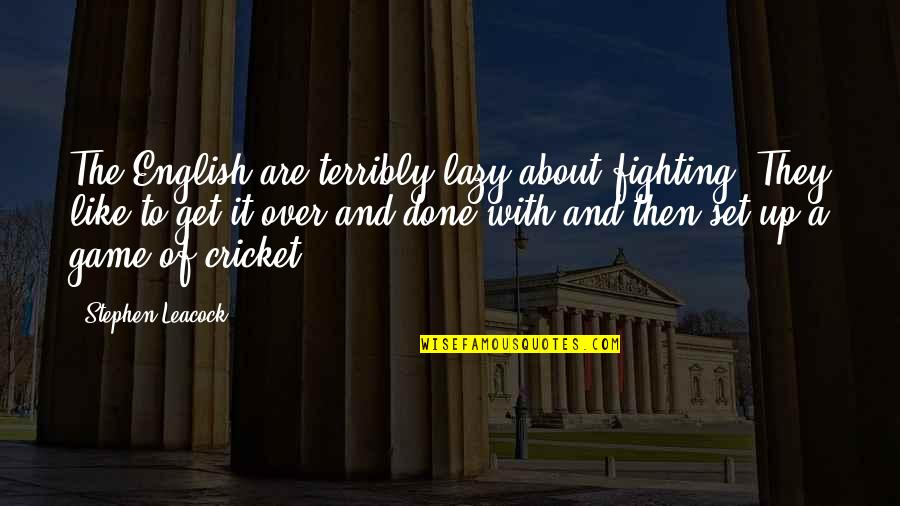 Get It Over And Done With Quotes By Stephen Leacock: The English are terribly lazy about fighting. They