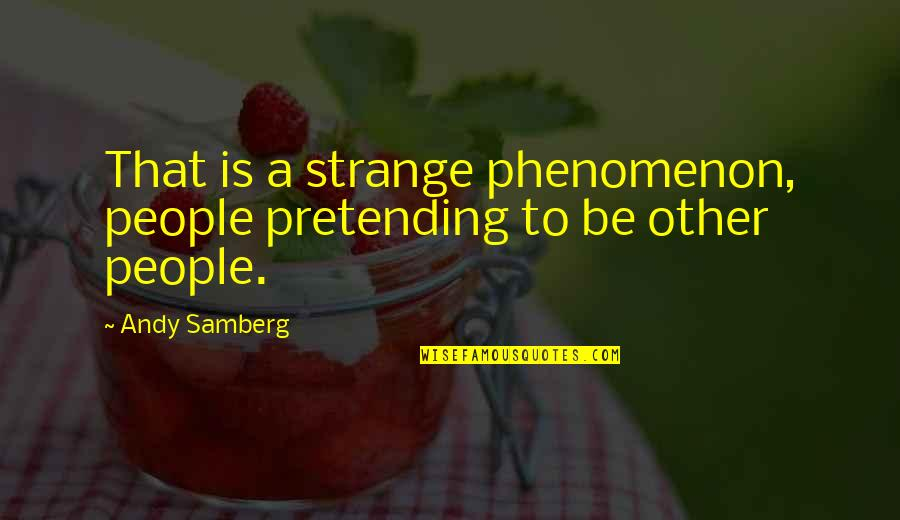 Get Me Through My Day Quotes By Andy Samberg: That is a strange phenomenon, people pretending to