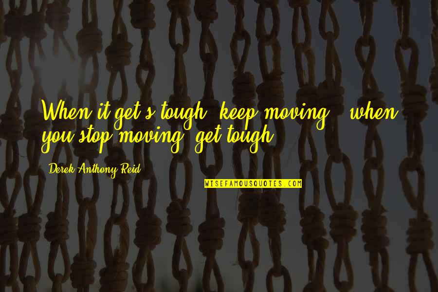 Get Moving Inspirational Quotes By Derek Anthony Reid: When it get's tough, keep moving & when