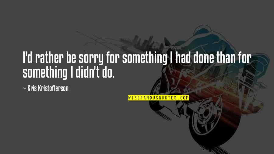 Get Off My Jock Quotes By Kris Kristofferson: I'd rather be sorry for something I had