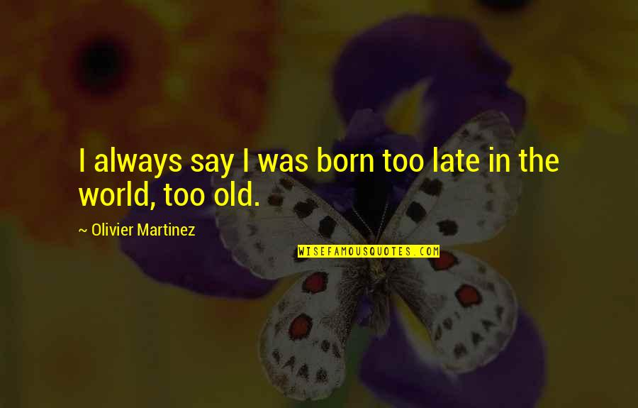Get Tested Quotes By Olivier Martinez: I always say I was born too late