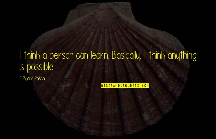 Get Tested Quotes By Pedro Pascal: I think a person can learn. Basically, I