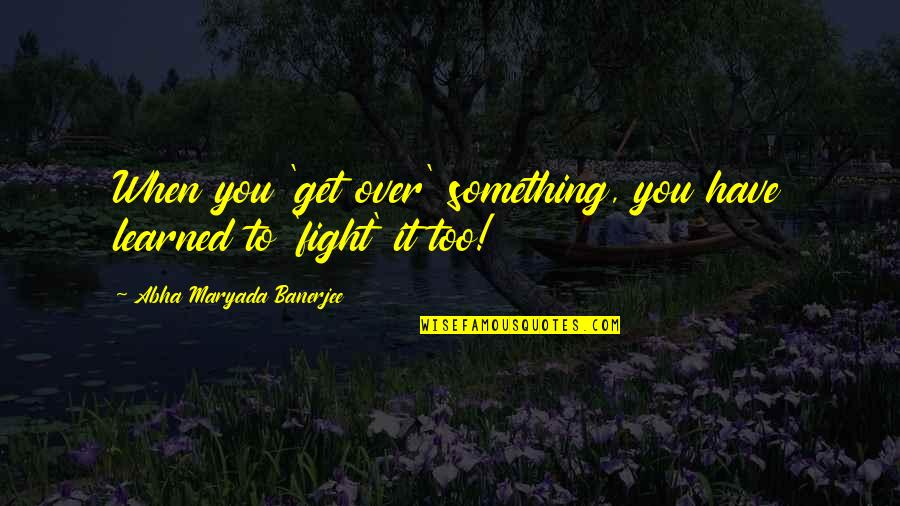 Get Up And Fight Quotes By Abha Maryada Banerjee: When you 'get over' something, you have learned