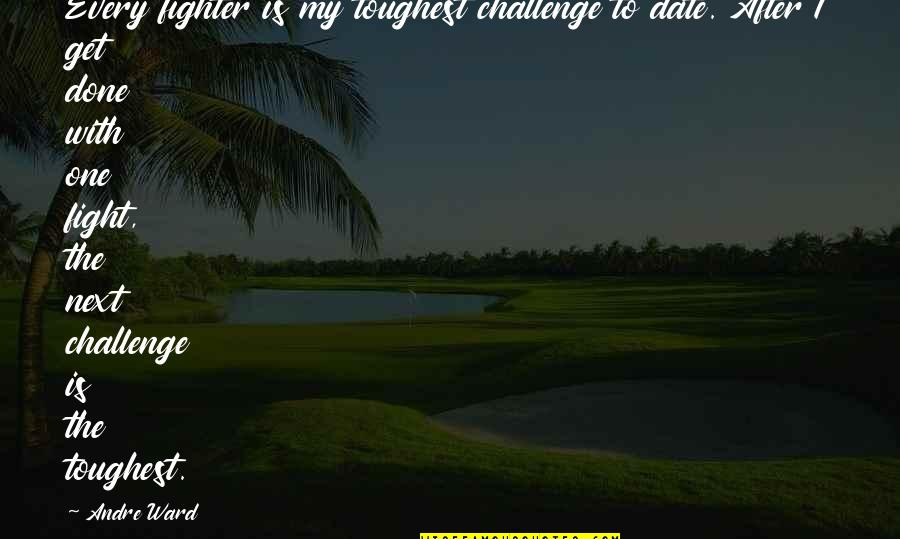 Get Up And Fight Quotes By Andre Ward: Every fighter is my toughest challenge to date.