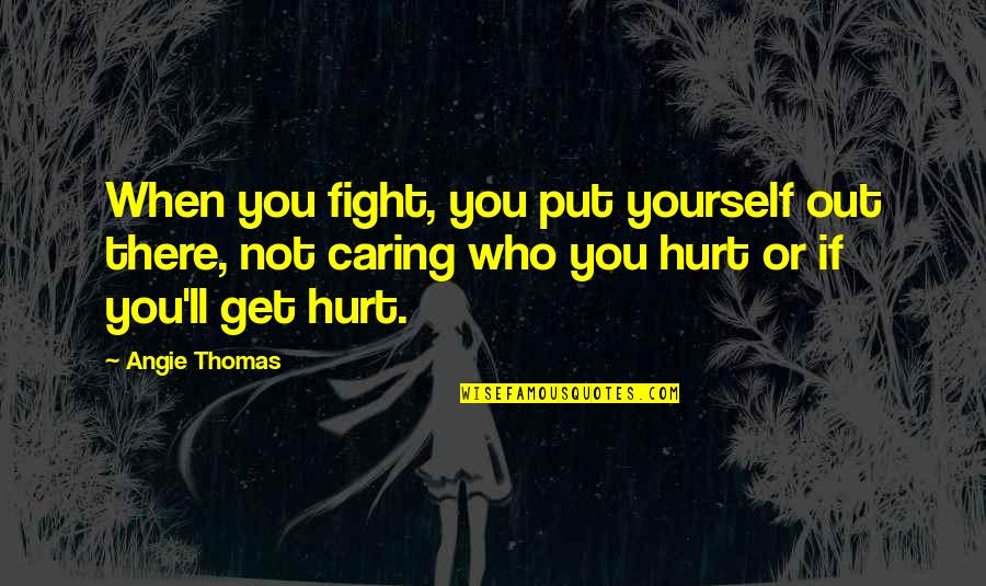Get Up And Fight Quotes By Angie Thomas: When you fight, you put yourself out there,
