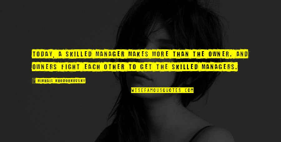 Get Up And Fight Quotes By Mikhail Khodorkovsky: Today, a skilled manager makes more than the