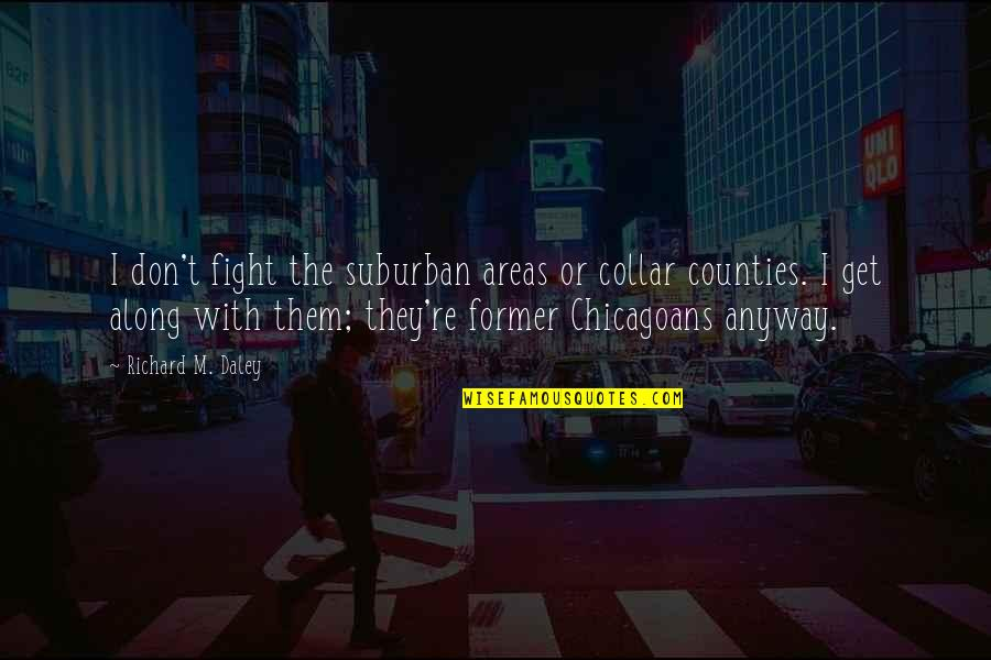 Get Up And Fight Quotes By Richard M. Daley: I don't fight the suburban areas or collar