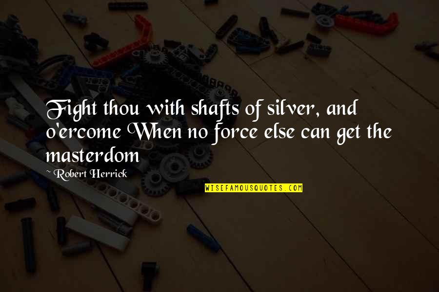 Get Up And Fight Quotes By Robert Herrick: Fight thou with shafts of silver, and o'ercome