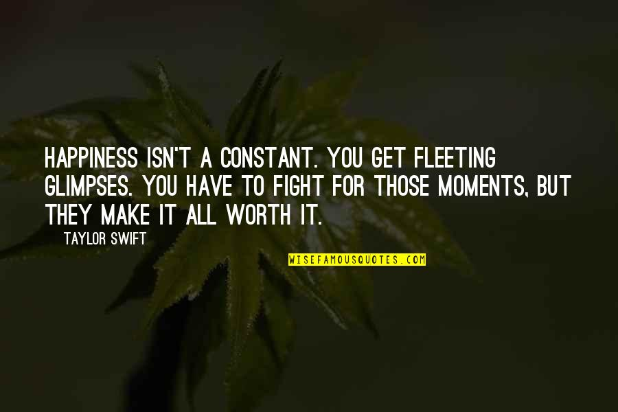 Get Up And Fight Quotes By Taylor Swift: Happiness isn't a constant. You get fleeting glimpses.