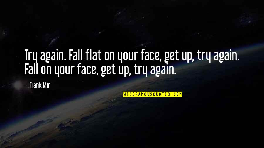 Get Up And Try Again Quotes By Frank Mir: Try again. Fall flat on your face, get