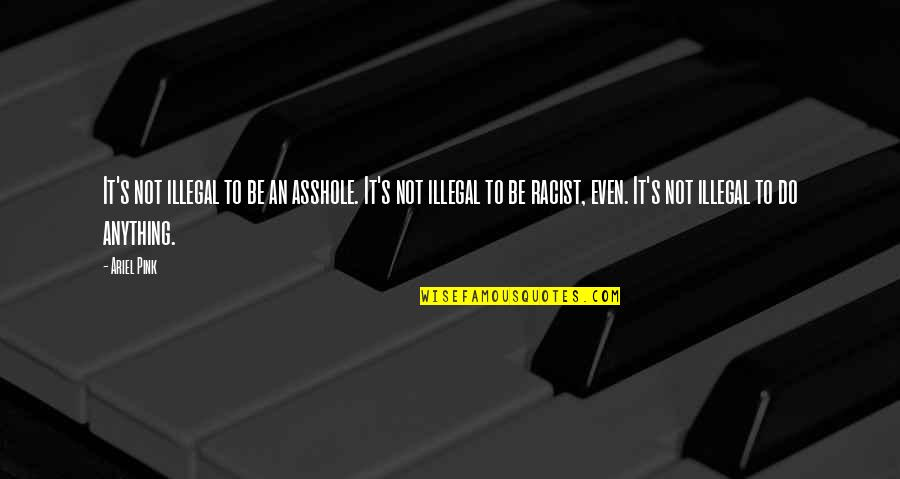 Getting Attached To Someone Quotes By Ariel Pink: It's not illegal to be an asshole. It's