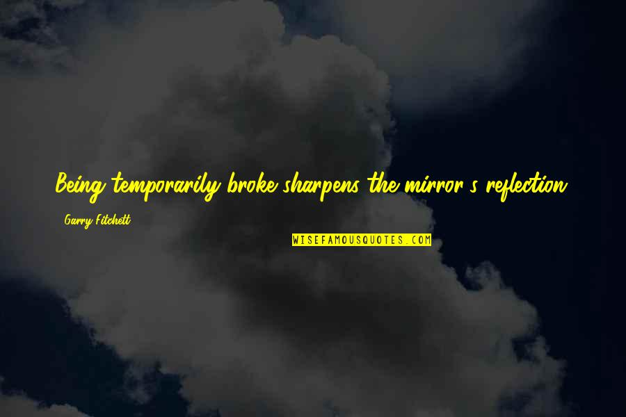 Getting Attached To Someone Quotes By Garry Fitchett: Being temporarily broke sharpens the mirror's reflection.