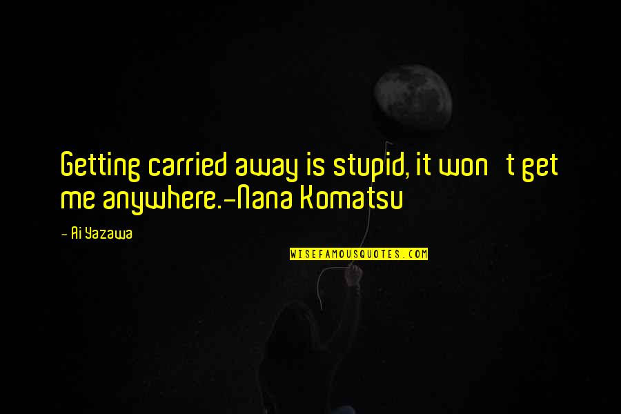 Getting Away From You Quotes By Ai Yazawa: Getting carried away is stupid, it won't get