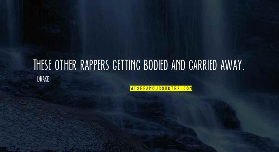 Getting Away From You Quotes By Drake: These other rappers getting bodied and carried away.