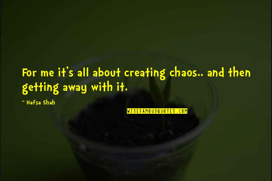 Getting Away From You Quotes By Hafsa Shah: For me it's all about creating chaos.. and