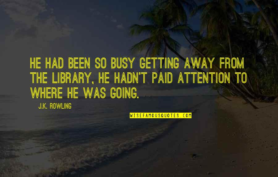 Getting Away From You Quotes By J.K. Rowling: He had been so busy getting away from