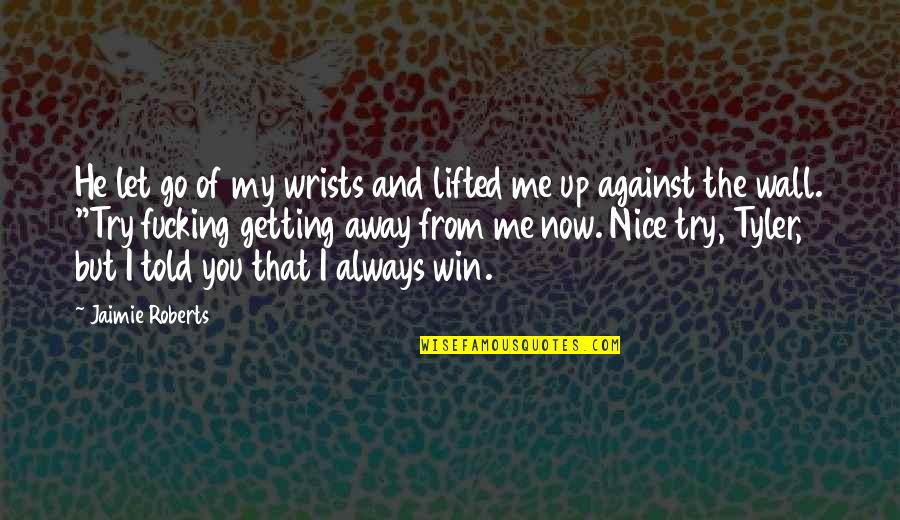 Getting Away From You Quotes By Jaimie Roberts: He let go of my wrists and lifted