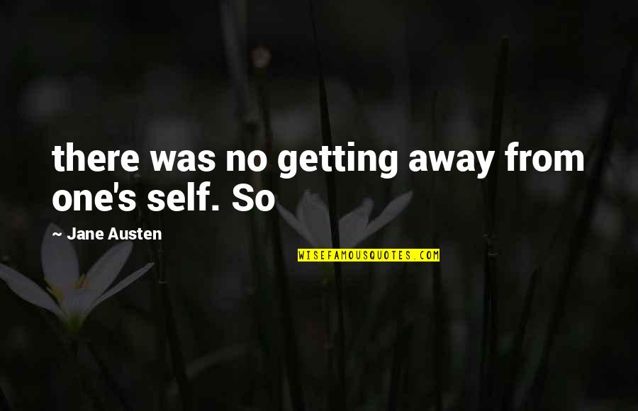 Getting Away From You Quotes By Jane Austen: there was no getting away from one's self.