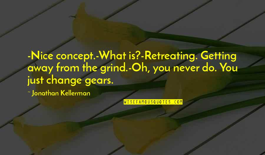 Getting Away From You Quotes By Jonathan Kellerman: -Nice concept.-What is?-Retreating. Getting away from the grind.-Oh,