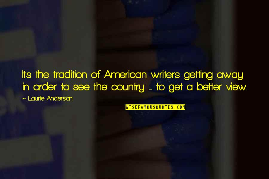 Getting Away From You Quotes By Laurie Anderson: It's the tradition of American writers getting away