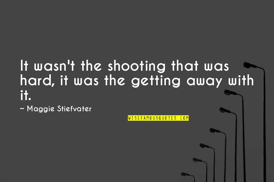 Getting Away From You Quotes By Maggie Stiefvater: It wasn't the shooting that was hard, it