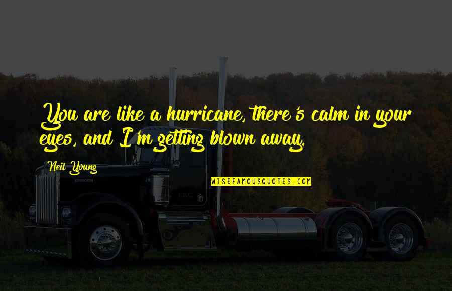 Getting Away From You Quotes By Neil Young: You are like a hurricane, there's calm in