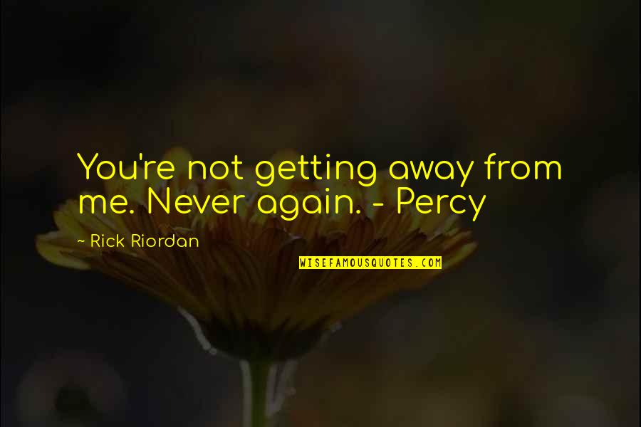 Getting Away From You Quotes By Rick Riordan: You're not getting away from me. Never again.