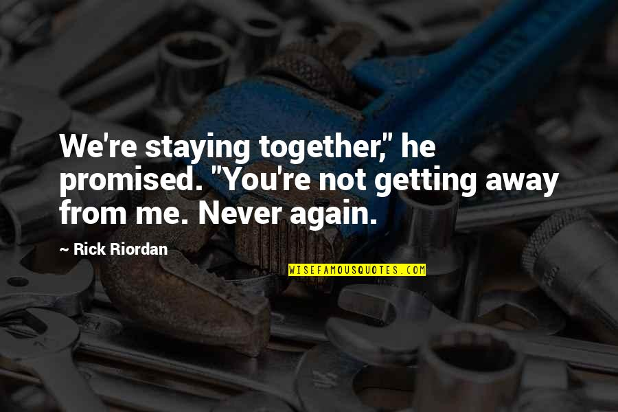 """Getting Away From You Quotes By Rick Riordan: We're staying together,"""" he promised. """"You're not getting"""