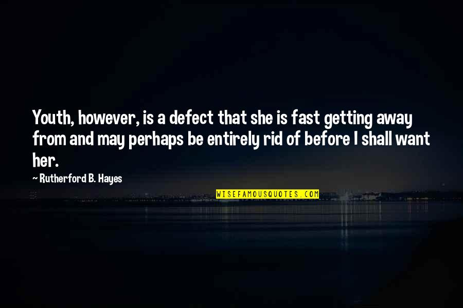 Getting Away From You Quotes By Rutherford B. Hayes: Youth, however, is a defect that she is