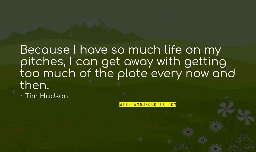 Getting Away From You Quotes By Tim Hudson: Because I have so much life on my