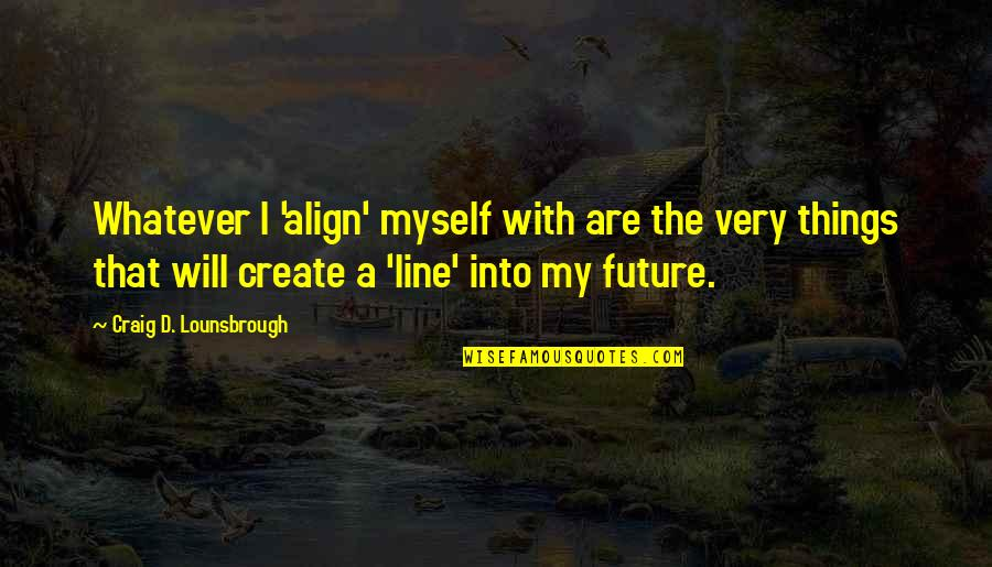 Getting Back To Work Quotes By Craig D. Lounsbrough: Whatever I 'align' myself with are the very