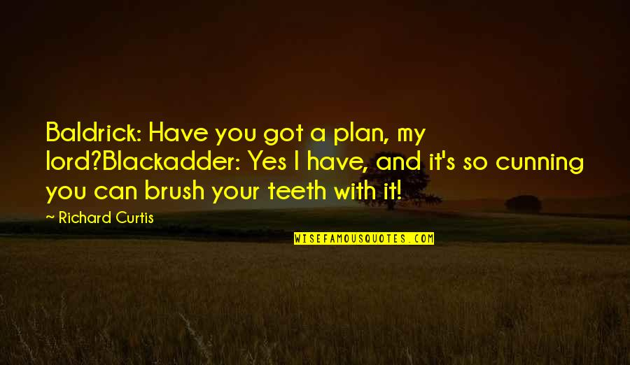 Getting Back To Work Quotes By Richard Curtis: Baldrick: Have you got a plan, my lord?Blackadder: