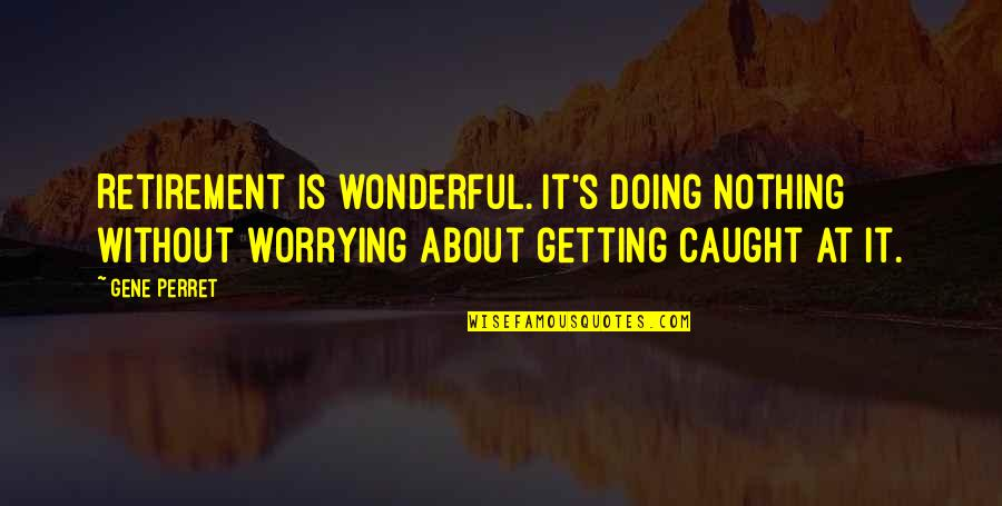Getting Caught Up Quotes By Gene Perret: Retirement is wonderful. It's doing nothing without worrying