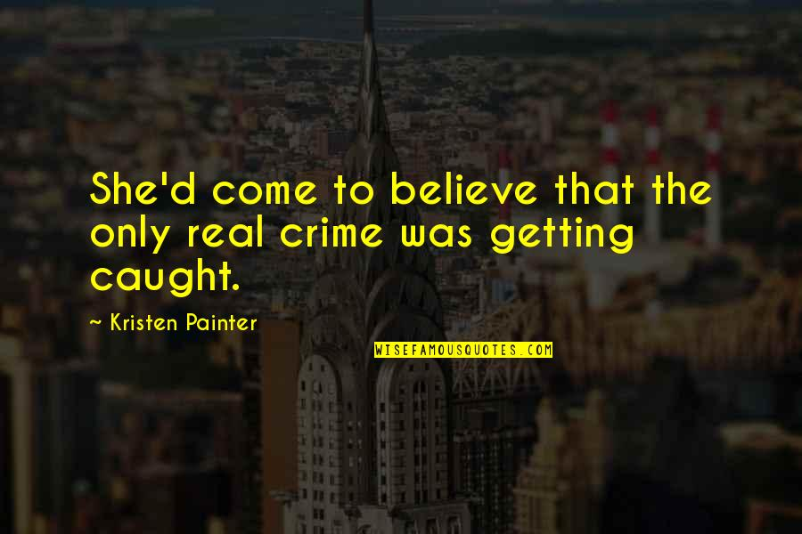 Getting Caught Up Quotes By Kristen Painter: She'd come to believe that the only real