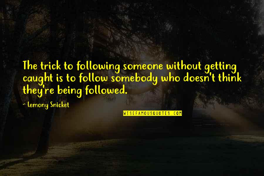 Getting Caught Up Quotes By Lemony Snicket: The trick to following someone without getting caught
